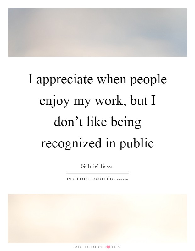 I appreciate when people enjoy my work, but I don't like being recognized in public Picture Quote #1