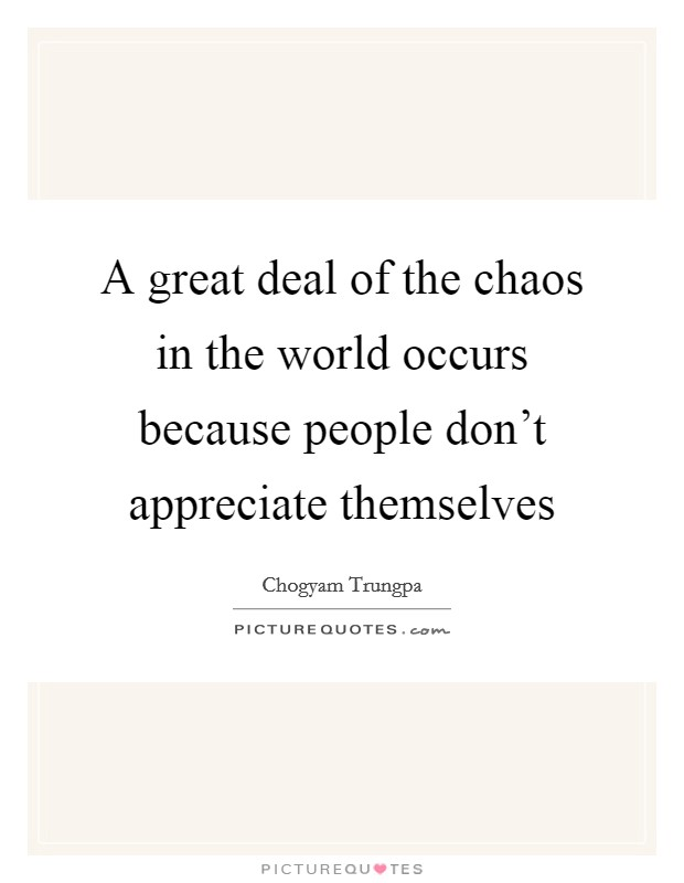 A great deal of the chaos in the world occurs because people don't appreciate themselves Picture Quote #1