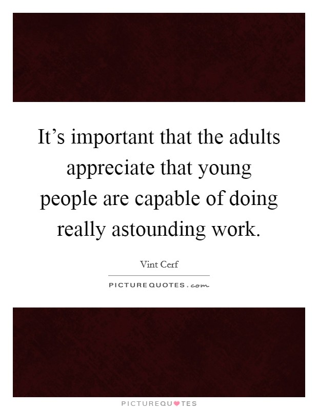 It's important that the adults appreciate that young people are capable of doing really astounding work Picture Quote #1