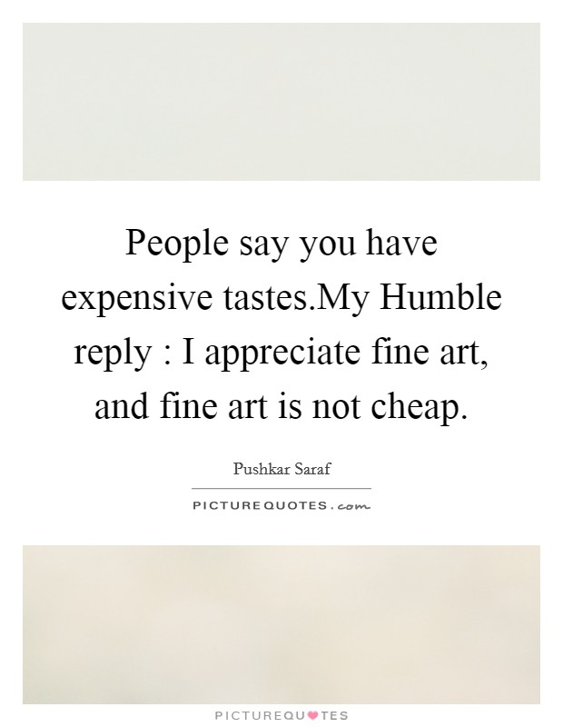 People say you have expensive tastes.My Humble reply : I appreciate fine art, and fine art is not cheap Picture Quote #1