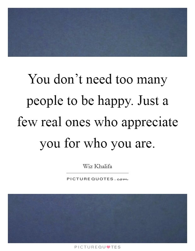You don't need too many people to be happy. Just a few real ones who appreciate you for who you are Picture Quote #1