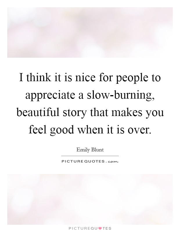 I think it is nice for people to appreciate a slow-burning, beautiful story that makes you feel good when it is over Picture Quote #1