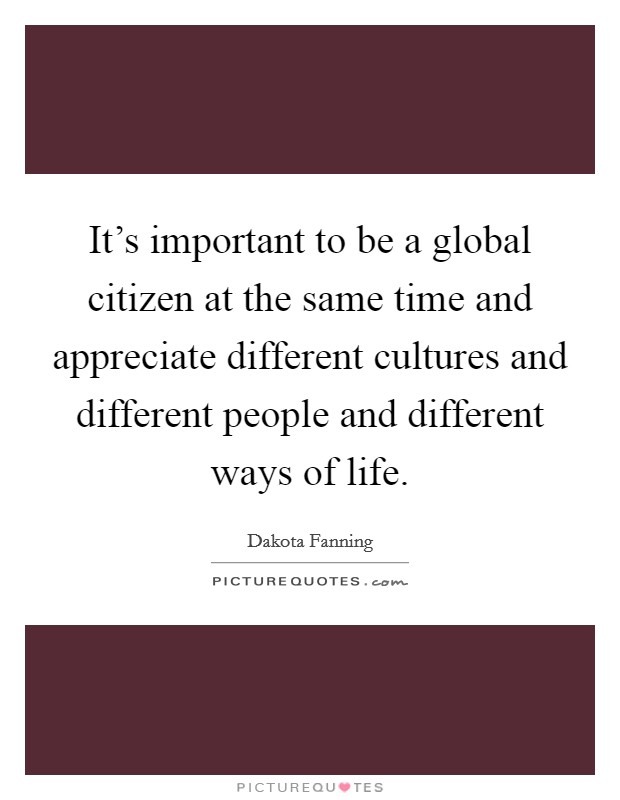 It's important to be a global citizen at the same time and appreciate different cultures and different people and different ways of life Picture Quote #1