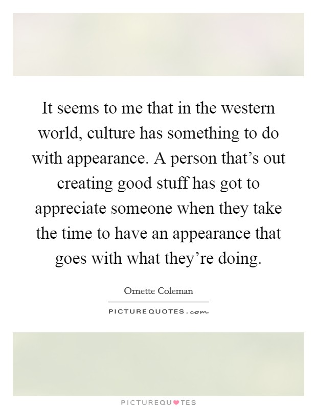 It seems to me that in the western world, culture has something to do with appearance. A person that's out creating good stuff has got to appreciate someone when they take the time to have an appearance that goes with what they're doing Picture Quote #1