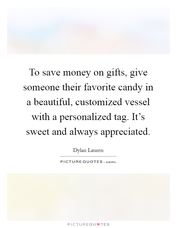 To save money on gifts, give someone their favorite candy in a beautiful, customized vessel with a personalized tag. It's sweet and always appreciated Picture Quote #1