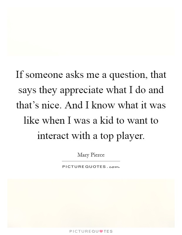 If someone asks me a question, that says they appreciate what I do and that's nice. And I know what it was like when I was a kid to want to interact with a top player Picture Quote #1