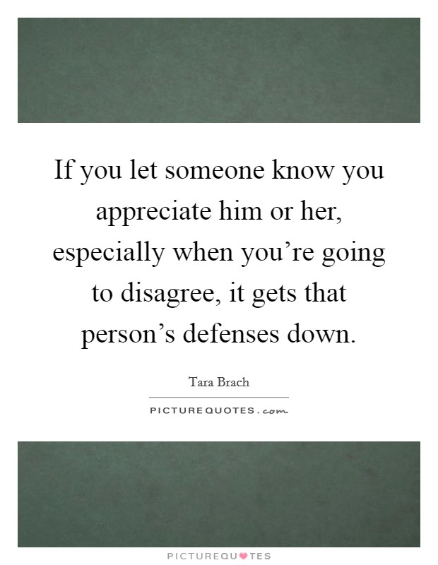 If you let someone know you appreciate him or her ...