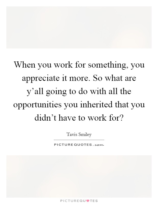 When you work for something, you appreciate it more. So what are y'all going to do with all the opportunities you inherited that you didn't have to work for? Picture Quote #1