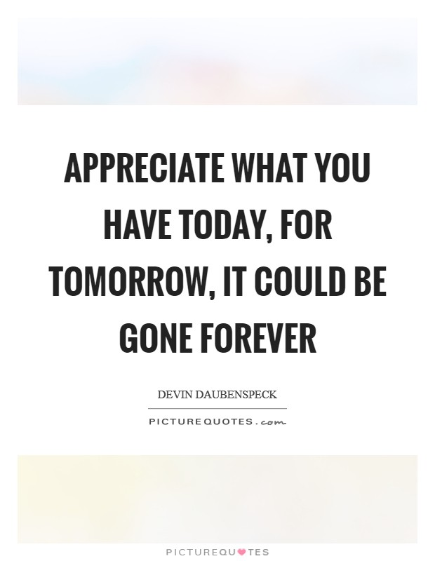 Appreciate what you have today, for tomorrow, it could be gone forever Picture Quote #1