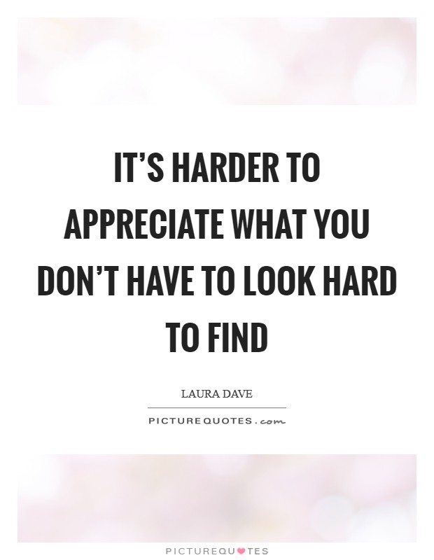 It's harder to appreciate what you don't have to look hard to find Picture Quote #1