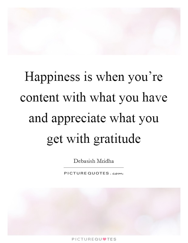 Happiness is when you're content with what you have and appreciate what you get with gratitude Picture Quote #1