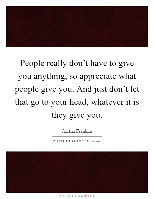 People really don't have to give you anything, so appreciate what people give you. And just don't let that go to your head, whatever it is they give you Picture Quote #1
