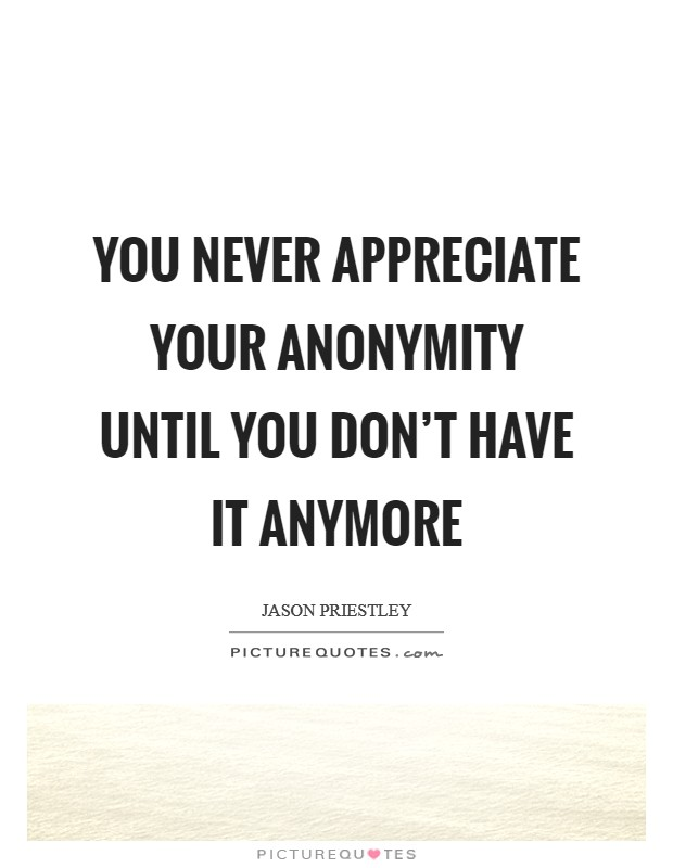You never appreciate your anonymity until you don't have it anymore Picture Quote #1