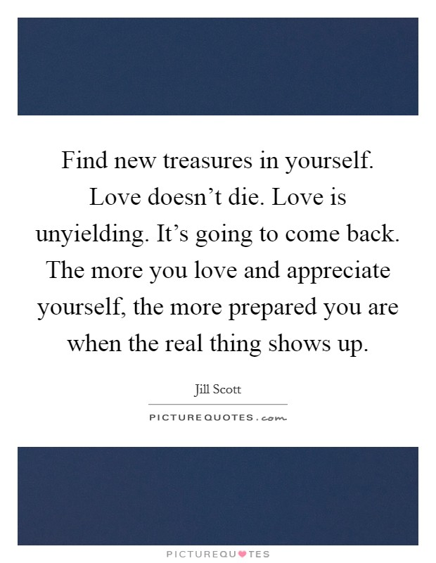 Find new treasures in yourself. Love doesn't die. Love is unyielding. It's going to come back. The more you love and appreciate yourself, the more prepared you are when the real thing shows up Picture Quote #1