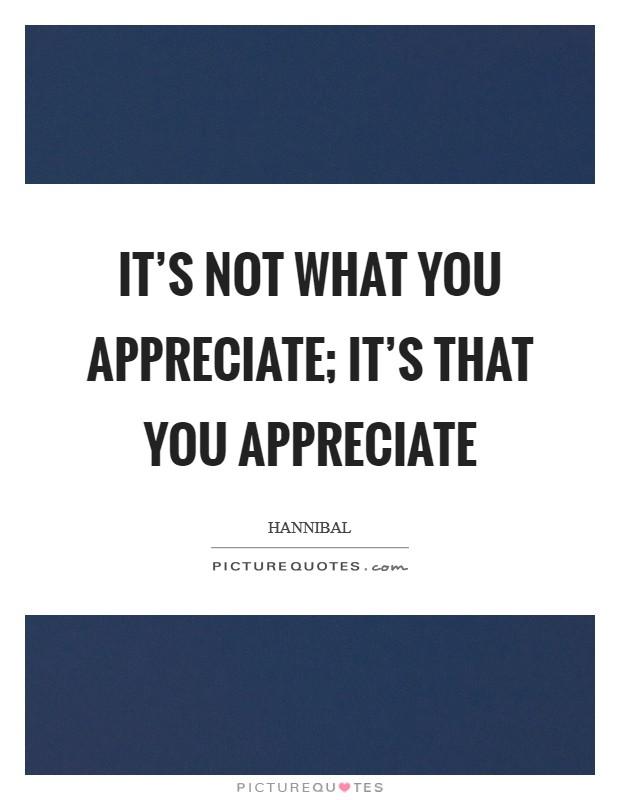 It's not what you appreciate; it's that you appreciate Picture Quote #1