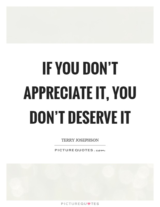 If you don't appreciate it, you don't deserve it Picture Quote #1