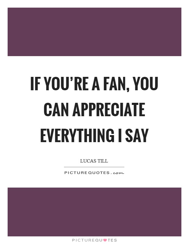 If you're a fan, you can appreciate everything I say Picture Quote #1
