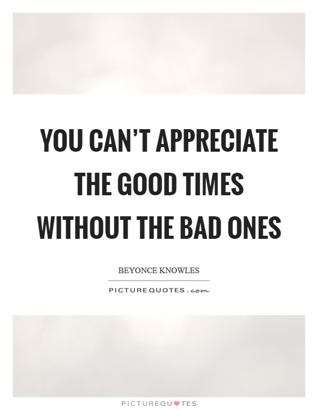 You can't appreciate the good times without the bad ones Picture Quote #1