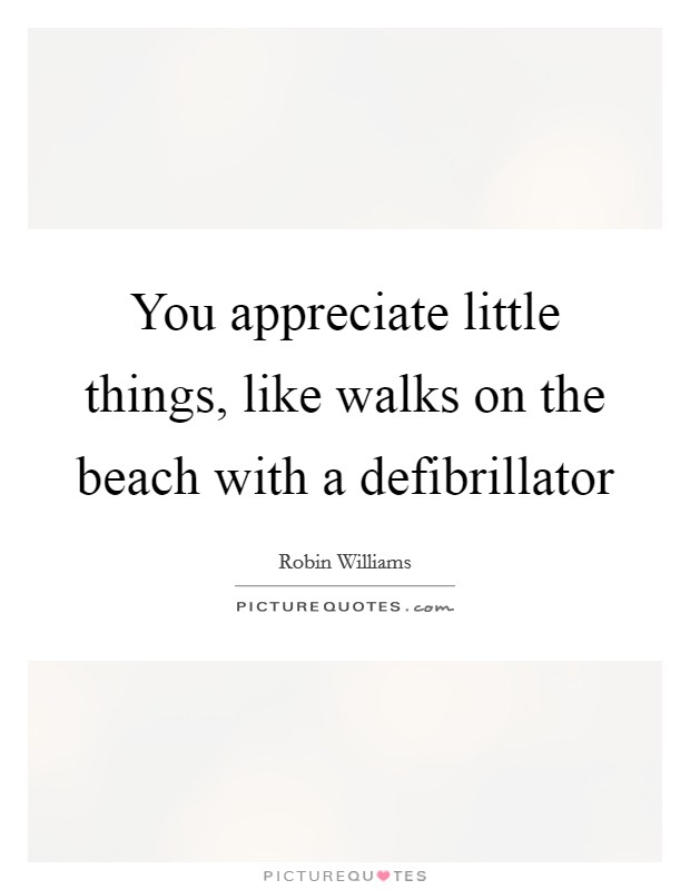 You appreciate little things, like walks on the beach with a defibrillator Picture Quote #1