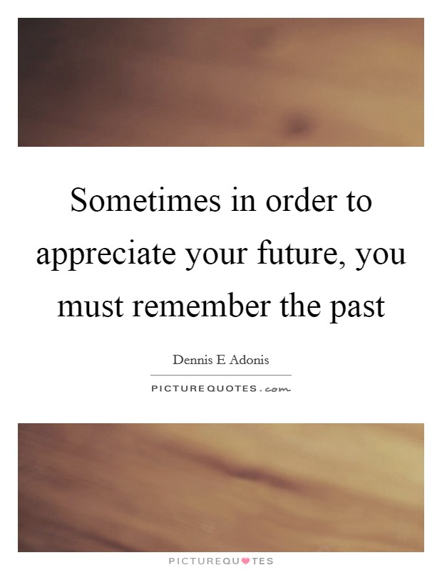 Sometimes in order to appreciate your future, you must remember the past Picture Quote #1