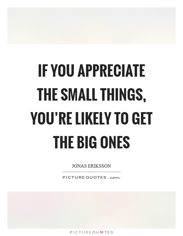 If you appreciate the small things, you're likely to get the big ones Picture Quote #1