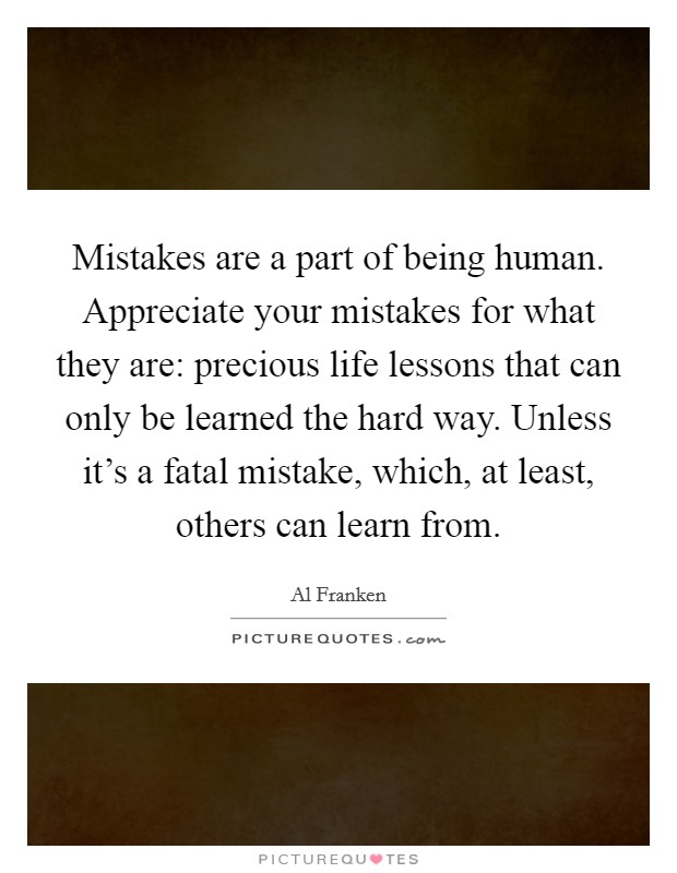 Mistakes are a part of being human. Appreciate your mistakes for what they are: precious life lessons that can only be learned the hard way. Unless it's a fatal mistake, which, at least, others can learn from Picture Quote #1
