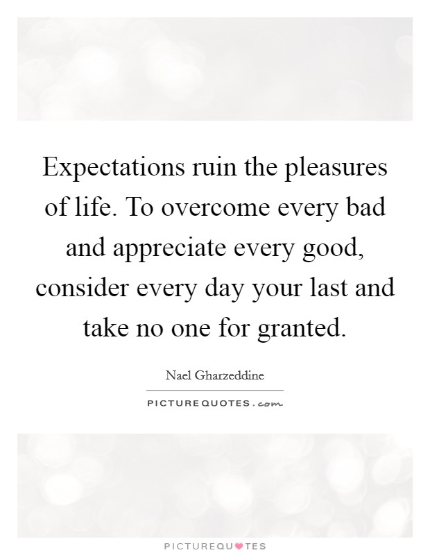 Expectations ruin the pleasures of life. To overcome every bad and appreciate every good, consider every day your last and take no one for granted Picture Quote #1