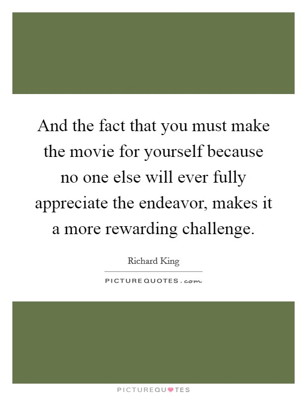 And the fact that you must make the movie for yourself because no one else will ever fully appreciate the endeavor, makes it a more rewarding challenge Picture Quote #1
