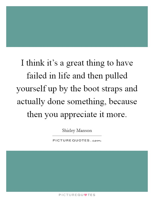 I think it's a great thing to have failed in life and then pulled yourself up by the boot straps and actually done something, because then you appreciate it more Picture Quote #1