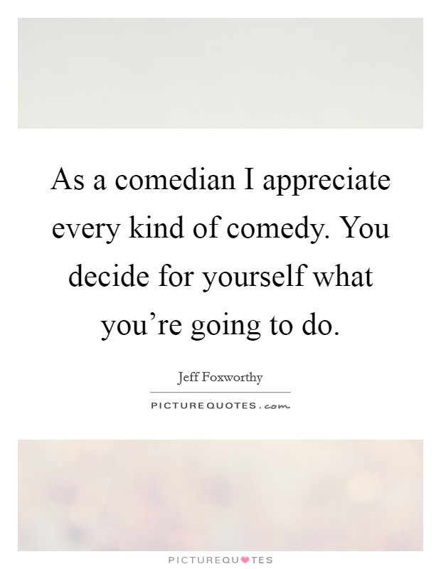 As a comedian I appreciate every kind of comedy. You decide for yourself what you're going to do Picture Quote #1