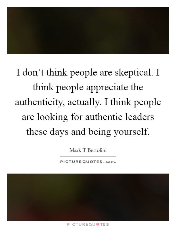 I don't think people are skeptical. I think people appreciate the authenticity, actually. I think people are looking for authentic leaders these days and being yourself Picture Quote #1
