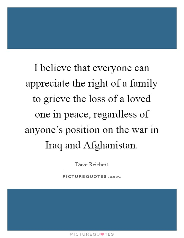 I believe that everyone can appreciate the right of a family to grieve the loss of a loved one in peace, regardless of anyone's position on the war in Iraq and Afghanistan. Picture Quote #1
