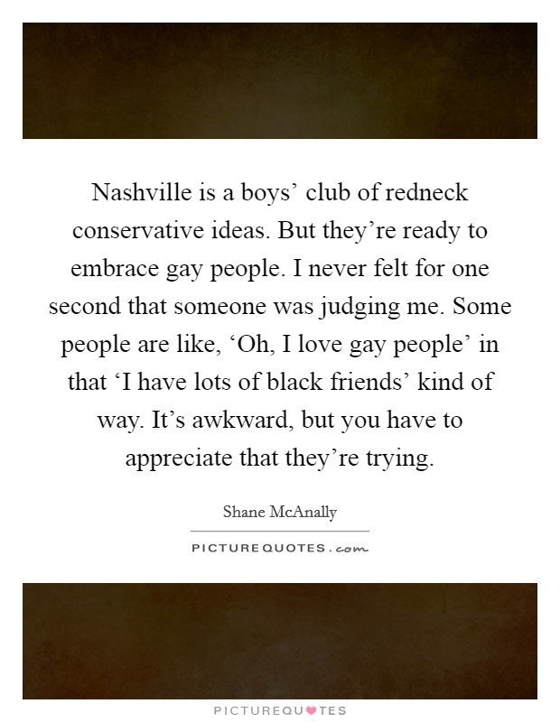 Nashville is a boys' club of redneck conservative ideas. But they're ready to embrace gay people. I never felt for one second that someone was judging me. Some people are like, 'Oh, I love gay people' in that 'I have lots of black friends' kind of way. It's awkward, but you have to appreciate that they're trying Picture Quote #1