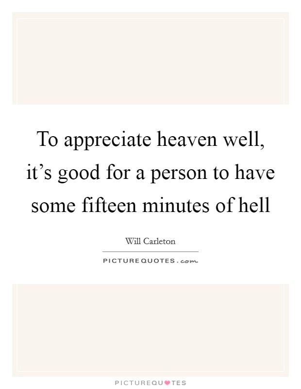 To appreciate heaven well, it's good for a person to have some fifteen minutes of hell Picture Quote #1