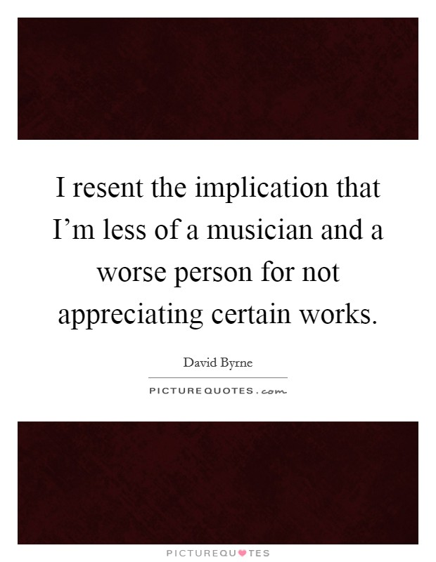 I resent the implication that I'm less of a musician and a worse person for not appreciating certain works Picture Quote #1