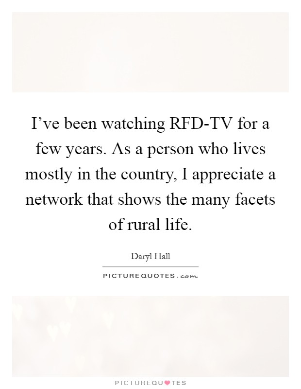 I've been watching RFD-TV for a few years. As a person who lives mostly in the country, I appreciate a network that shows the many facets of rural life Picture Quote #1