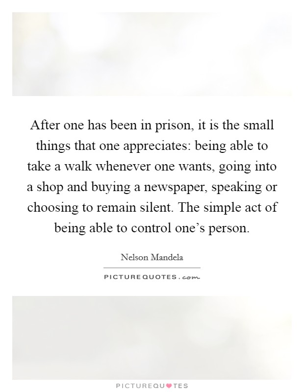 After one has been in prison, it is the small things that one appreciates: being able to take a walk whenever one wants, going into a shop and buying a newspaper, speaking or choosing to remain silent. The simple act of being able to control one's person Picture Quote #1