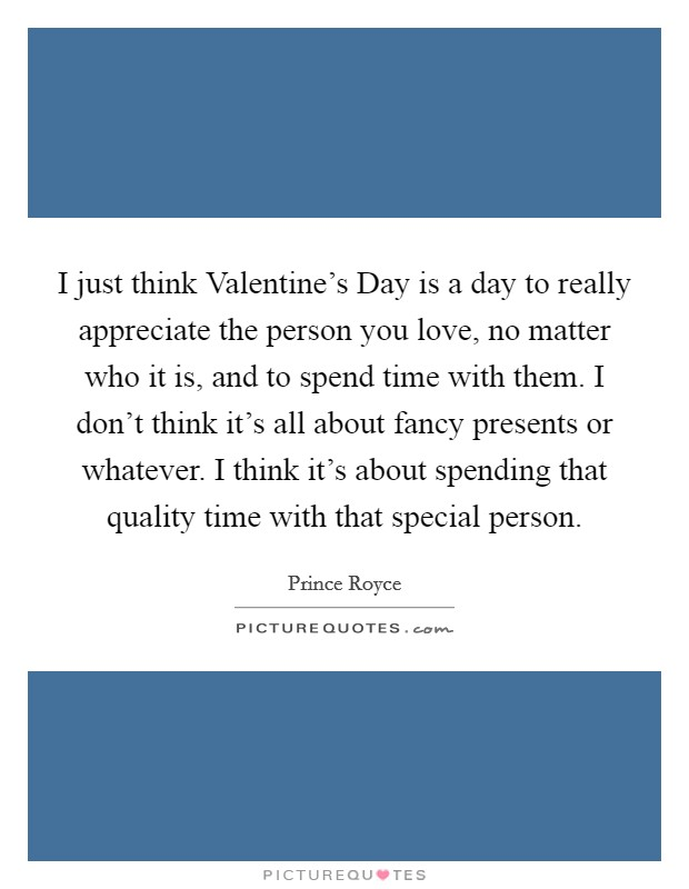 I just think Valentine's Day is a day to really appreciate the person you love, no matter who it is, and to spend time with them. I don't think it's all about fancy presents or whatever. I think it's about spending that quality time with that special person Picture Quote #1