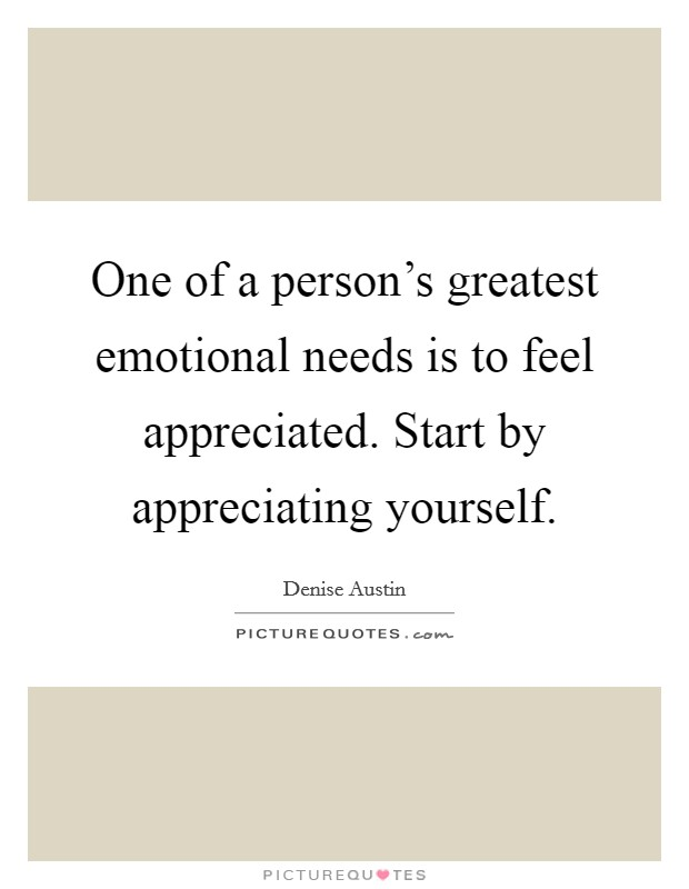 One of a person's greatest emotional needs is to feel appreciated. Start by appreciating yourself Picture Quote #1