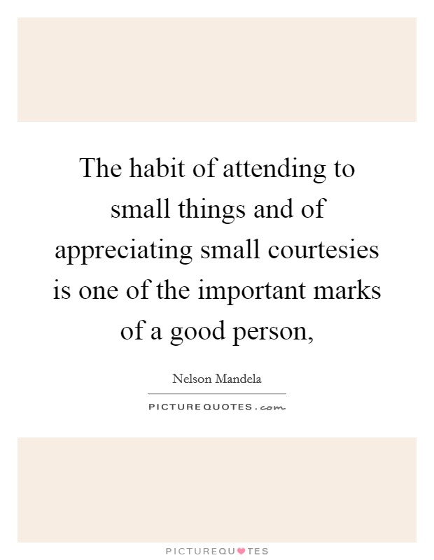 The habit of attending to small things and of appreciating small courtesies is one of the important marks of a good person, Picture Quote #1