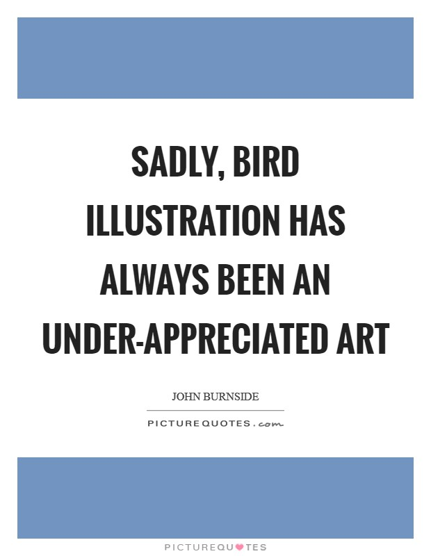 Sadly, bird illustration has always been an under-appreciated art Picture Quote #1