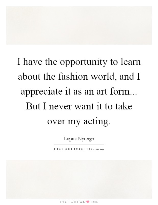 I have the opportunity to learn about the fashion world, and I appreciate it as an art form... But I never want it to take over my acting Picture Quote #1
