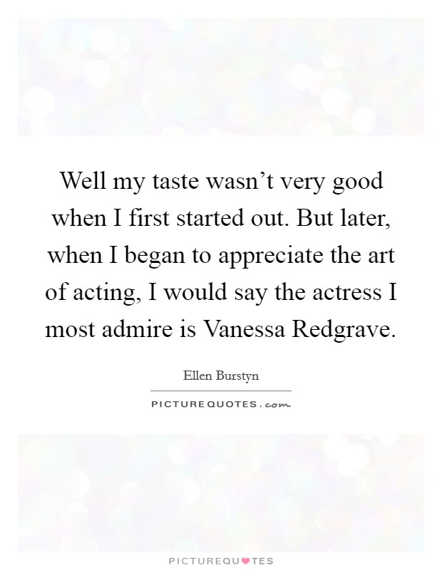 Well my taste wasn't very good when I first started out. But later, when I began to appreciate the art of acting, I would say the actress I most admire is Vanessa Redgrave Picture Quote #1