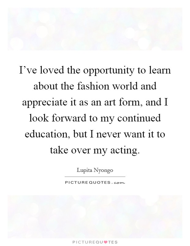 I've loved the opportunity to learn about the fashion world and appreciate it as an art form, and I look forward to my continued education, but I never want it to take over my acting Picture Quote #1