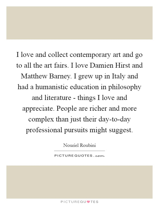I love and collect contemporary art and go to all the art fairs. I love Damien Hirst and Matthew Barney. I grew up in Italy and had a humanistic education in philosophy and literature - things I love and appreciate. People are richer and more complex than just their day-to-day professional pursuits might suggest Picture Quote #1