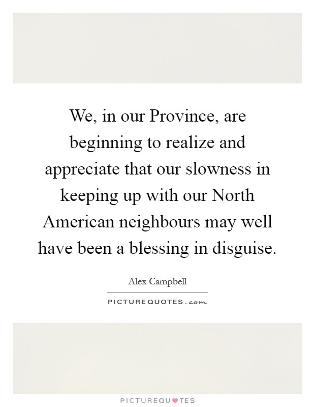We, in our Province, are beginning to realize and appreciate that our slowness in keeping up with our North American neighbours may well have been a blessing in disguise Picture Quote #1