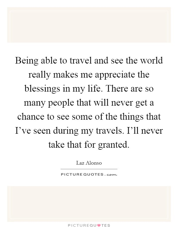 Being able to travel and see the world really makes me appreciate the blessings in my life. There are so many people that will never get a chance to see some of the things that I've seen during my travels. I'll never take that for granted. Picture Quote #1