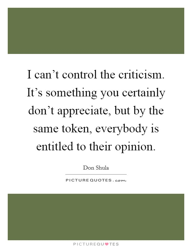 I can't control the criticism. It's something you certainly don't appreciate, but by the same token, everybody is entitled to their opinion Picture Quote #1