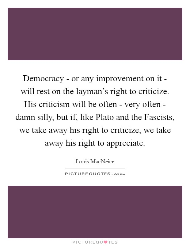 Democracy - or any improvement on it - will rest on the layman's right to criticize. His criticism will be often - very often - damn silly, but if, like Plato and the Fascists, we take away his right to criticize, we take away his right to appreciate Picture Quote #1