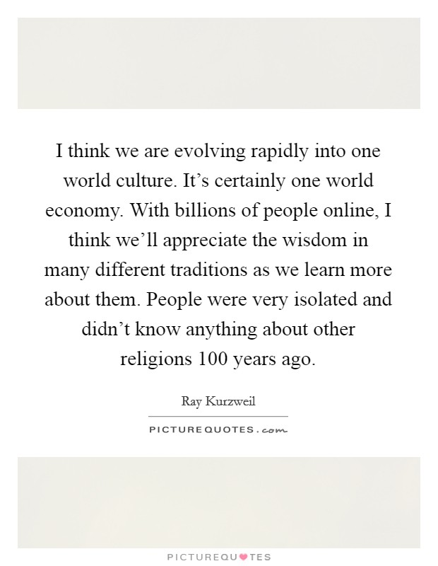 I think we are evolving rapidly into one world culture. It's certainly one world economy. With billions of people online, I think we'll appreciate the wisdom in many different traditions as we learn more about them. People were very isolated and didn't know anything about other religions 100 years ago Picture Quote #1